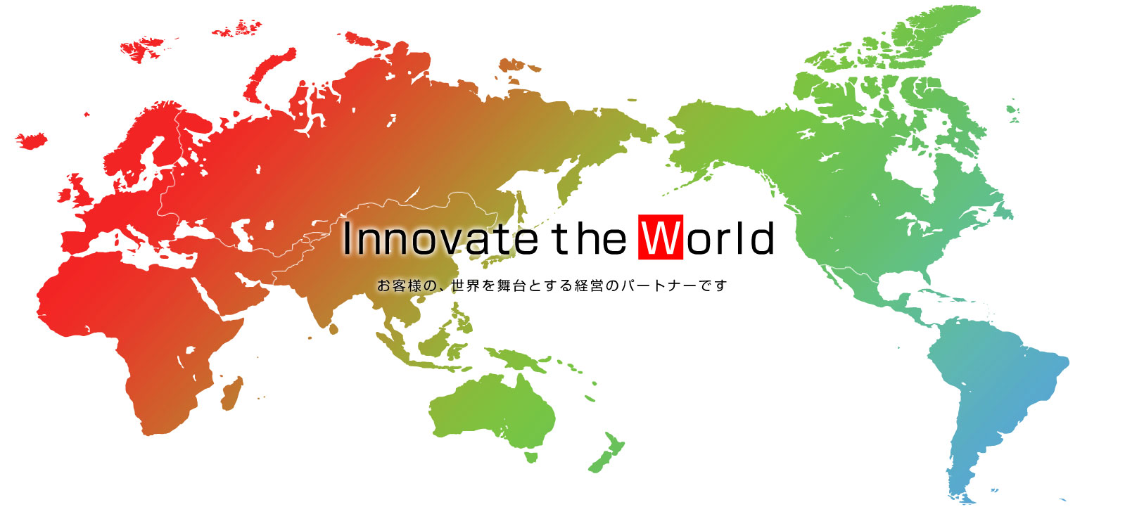 Innovate the World お客様の、世界を舞台とする経営のパートナーです